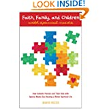 Faith, Family, and Children with Special Needs: How Catholic Parents and Their Kids with Special Needs Can Develop...