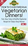 How to Cook Delicious Vegetarian Dinners! (Eat Healthy, Feel Vibrant - Fast, Easy, Tasty & Healthy Vegetarian Recipes for Today's Busy Woman Book 3)