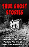img - for True Ghost Stories: Unexplained Phenomena, Headless Ghosts, Haunted Asylums And True Ghost Stories From Around The World (True Ghost Stories Books) (True ... True Ghost Stories Books, Haunted,) book / textbook / text book
