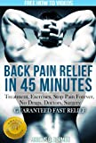 img - for Back Pain relief in 45 minutes: FREE VIDEOS, Guaranteed Fast Relief, Treatment, Exercises, Stop Pain Forever, No Drugs, Doctors, Surgery (Back Pain Cures) book / textbook / text book
