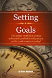 Setting Goals: The simple method of setting achievable goals that will put you on the road to success today!