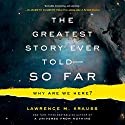 The Greatest Story Ever Told - So Far: Why Are We Here? Audiobook by Lawrence M. Krauss Narrated by Lawrence Krauss