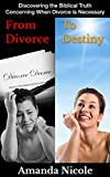 From Divorce To Destiny: Discovering the Biblical Truth Concerning When Divorce is Necessary