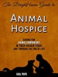 The BrightHaven Guide to Animal Hospice: Caring for Animal Companions in Their Golden Years and through the End of Life
