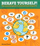 Behave Yourself!: The Essential Guide to International Etiquette (0762736720) by Michael Powell