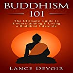 Buddhism 101: The Ultimate Guide to Understanding and Living a Buddhist Lifestyle | Lance Devoir