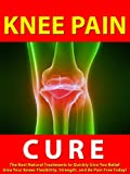 img - for Knee Pain Cure --- The Best Natural Treatments to Quickly Give You Relief --- Give Your Knees Flexibility, Strength, and Be Pain Free Today! book / textbook / text book