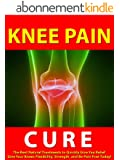 Knee Pain Cure --- The Best Natural Treatments to Quickly Give You Relief --- Give Your Knees Flexibility, Strength, and Be Pain Free Today! (English Edition)
