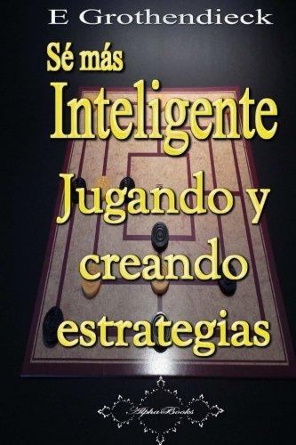 Sé más Inteligente Desarrolla tu habilidad de pensamiento estratégico  [Grothendieck, E] (Tapa Blanda)