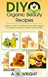 DIY Organic Beauty Recipes: A Quick Guide to Creating Homemade Organic Anti Aging Formulas for Healthy Hair, Skin and Nails