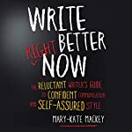 Write Better Right Now: The Reluctant Writer's Guide to Confident Communication and Self-Assured Style | Mary-Kate Mackey