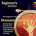 The Beginner's Guide to Shamanic Journeying Audiobook by Sandra Ingerman Narrated by Sandra Ingerman