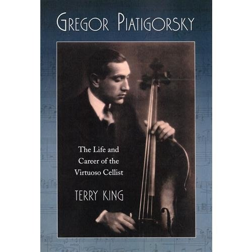 Gergor Piatigorsky: The Life And Career Of The Virtuoso Cellist - By Terry King