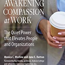 Awakening Compassion at Work: The Quiet Power that Elevates People and Organizations Audiobook by Monica Worline, Jane E. Dutton Narrated by Caroline Miller