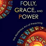 Folly, Grace, and Power: The Mysterious Act of Preaching | John Koessler