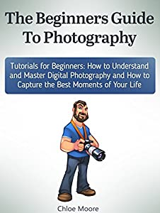 The Beginners Guide To Photography: Tutorials for Beginners: How to Understand and Master Digital Photography and How to Capture the Best Moments of Your ... Photography lighting, Photography tips)