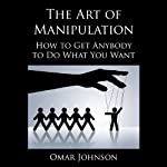 The Art of Manipulation: How to Get Anybody to Do What You Want | Omar Johnson