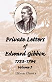 Edward Gibbon Private Letters of Edward Gibbon, 1753-1794: With an Introduction by the Earl of Sheffield. Volume 1