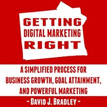 Getting Digital Marketing Right: A Simplified Process for Business Growth, Goal Attainment, and Powerful Marketing (       UNABRIDGED) by David J. Bradley Narrated by David J. Bradley