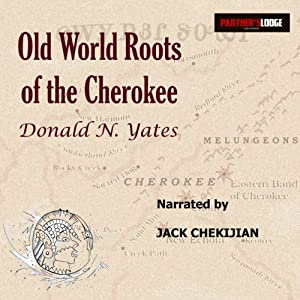 Old World Roots of the Cherokee: How DNA, Ancient Alphabets and Religion Explain the Origins of America's Largest Indian Nation | [Donald N. Yates]