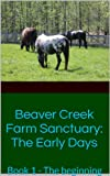 img - for Beaver Creek Farm Sanctuary: The Early Days: Book 1 - The beginning book / textbook / text book