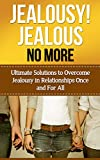 Jealousy! Jealous No More!: Ultimate Solutions To Overcome Jealousy In Relationships Once And For All! (Jealousy Self Help, Stop Being Jealous, Jealousy In Marriage, Jealousy Romance)
