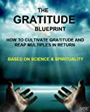 The Gratitude Blueprint:  How to Cultivate Gratitude and Reap Multiples in Return? (Based on Science & Spirituality)