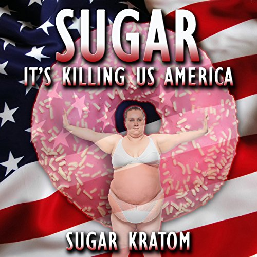 Sugar: It's Killing Us America: Sugar Detox by Sugar Kratom