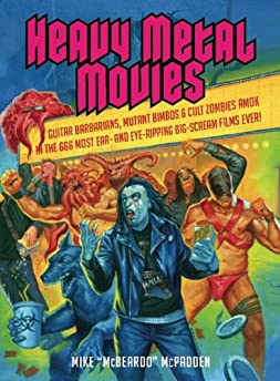 Heavy Metal Movies: Guitar Barbarians, Mutant Bimbos And Cult Zombies Amok In The 666 Most Ear-And Eye-Ripping Big-Scream Films Ever!