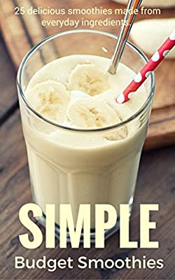 Simple Budget Smoothies: 25 delicious smoothies made from everyday ingredients.