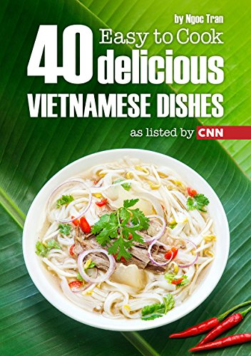 EASY TO COOK: 40 DELICIOUS VIETNAMESE DISHES AS LISTED BY CNN by NGOC TRAN