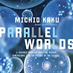 Parallel Worlds: A Journey Through Creation, Higher Dimensions, and the Future of the Cosmos | Michio Kaku