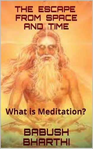 Babush Bharthi - The Escape from Space And Time: What is Meditation? (English Edition)