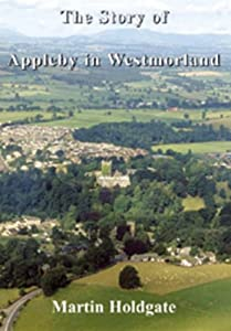 The Story of Appleby in Westmorland by Martin Holdgate