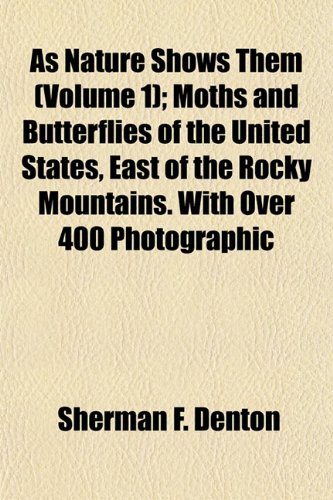 As Nature Shows Them (Volume 1); Moths and Butterflies of the United States, East of the Rocky Mountains. With Over 400 Photographic