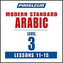 Pimsleur Arabic (Modern Standard) Level 3 Lessons 11-15: Learn to Speak and Understand Modern Standard Arabic with Pimsleur Language Programs  by  Pimsleur Narrated by  Pimsleur