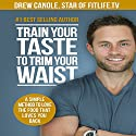 Train Your Taste to Trim Your Waist: A Simple Method to Love the Food That Loves You Back Audiobook by Drew Canole Narrated by Greg Zarcone