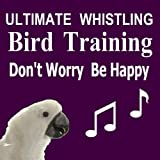 Ultimate Whistling Bird Training - Don't Worry, Be Happy