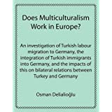 Does Multiculturalism Work in Europe?: An investigation of Turkish labour migration to Germany, the integration of Turkish immigrants into Germany, ... relations between Turkey and Germanydi Osman Delialioglu