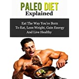 Paleo Diet Explained - Eat The Way You're Born To Eat, Loos Weight, Gain Energy And Live Healthy ~ Daniel Adam