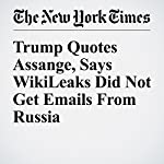Trump Quotes Assange, Says WikiLeaks Did Not Get Emails From Russia | Scott Shane,Julie Hirschfeld Davis