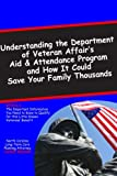 Understanding the Department of Veterans Affairs Aid & Attendance Pension Program and How It Could Save Your Family Thousands: The Important ... for this Little-Known Veterans' Benefit