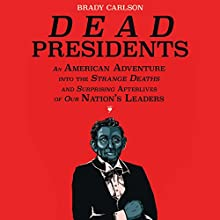 Dead Presidents: An American Adventure into the Strange Deaths and Surprising Afterlives of Our Nation's Leaders Audiobook by Brady Carlson Narrated by Tom Zingarelli