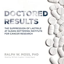 Doctored Results: The Supression of Laetrile at Sloan-Kettering Institute for Cancer Research (       UNABRIDGED) by Ralph W. Moss Narrated by William Hughes