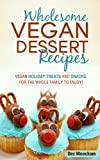 Wholesome Vegan Dessert Recipes: Vegan Holiday Treats and Snacks for the Whole Family to Enjoy! (The Better Living Series Book 2)