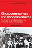 Kings, Commoners and Concessionaires: The Evolution and Dissolution of the Nineteenth-Century Swazi State (African Studies)