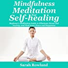 Mindfulness Meditation for Self-Healing: Beginner's Meditation Guide to Eliminate Stress, Anxiety and Depression, and Find Inner Peace and Happiness Hörbuch von Sarah Rowland Gesprochen von: Stephanie Murphy