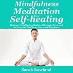 Mindfulness Meditation for Self-Healing: Beginner's Meditation Guide to Eliminate Stress, Anxiety and Depression, and Find Inner Peace and Happiness | Sarah Rowland