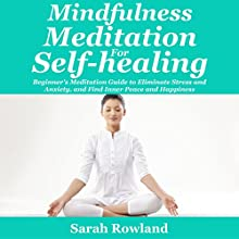 Mindfulness Meditation for Self-Healing: Beginner's Meditation Guide to Eliminate Stress, Anxiety and Depression, and Find Inner Peace and Happiness | Livre audio Auteur(s) : Sarah Rowland Narrateur(s) : Stephanie Murphy