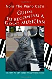 Nora The Piano Cat's Guide To Becoming A Good Musician: Or How To Get Good At Anything Hard